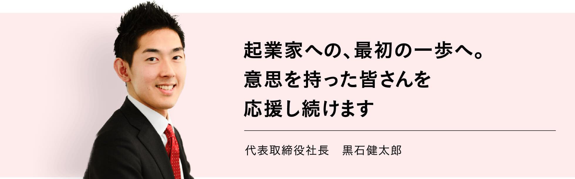 起業家への、最初の一歩へ。意思を持った皆さんを応援し続けます 代表取締役社長 黒石健太郎