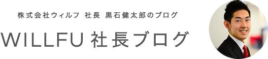 株式会社ウィルフ 社長 黒石健太郎のブログ WILLFU 社長ブログ
