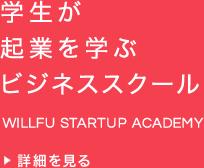 学生が起業を学ぶビジネススクール WILLFU STARTUP ACADEMY 詳細を見る