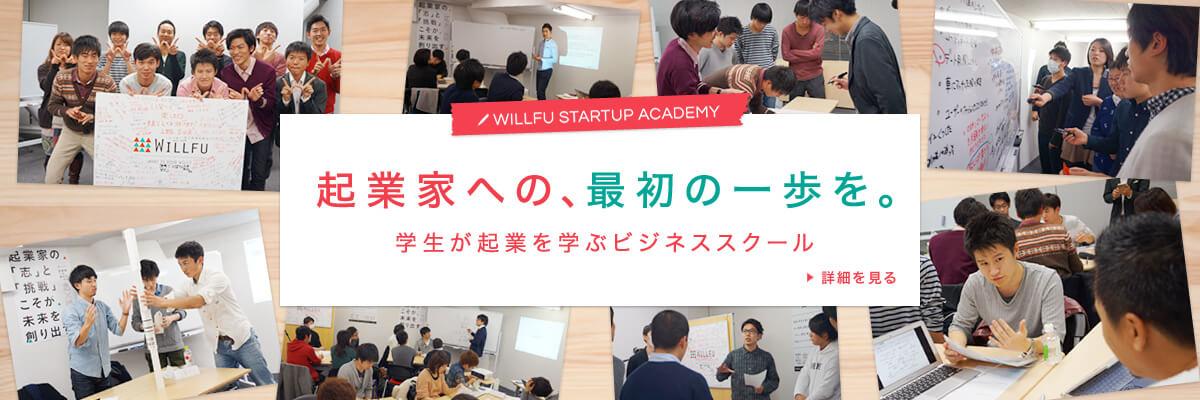 WILLFU STARTUP ACADEMY 起業家への、最初の一歩を。学生が起業を学ぶビジネススクール 詳細を見る