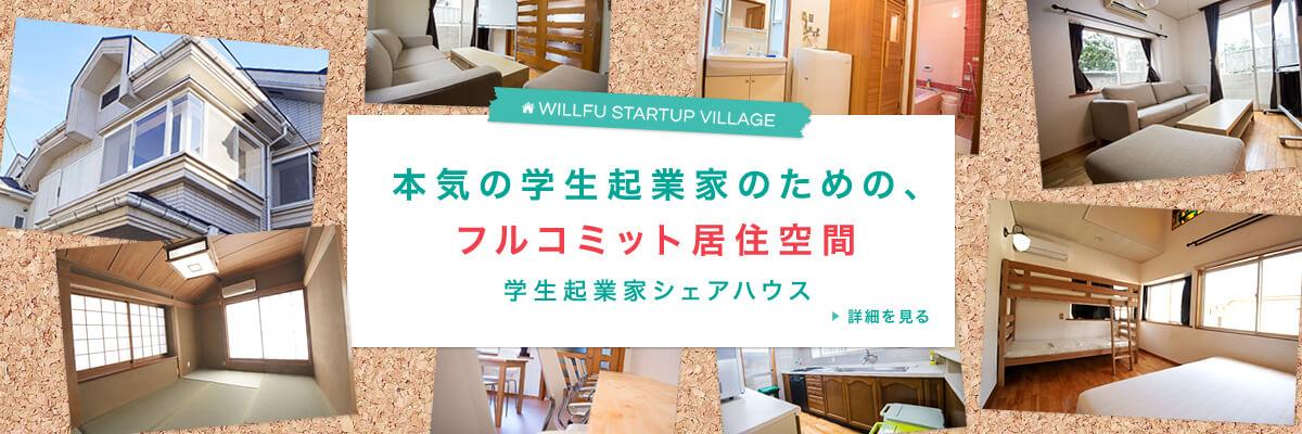 WILLFU STARTUP VILLAGE 本気の学生起業家のための、フルコミット居住空間 学生起業家シェアハウス 詳細を見る