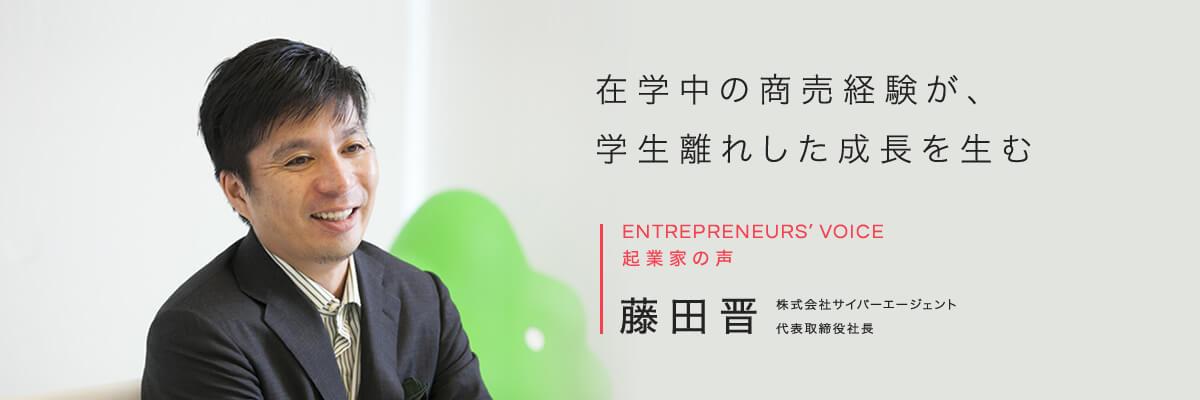 在学中の商売経験が、学生離れした成長を生む ENTREPRENEURS' VOICE 起業家の声 藤田晋 株式会社サイバーエージェント代表取締役社長