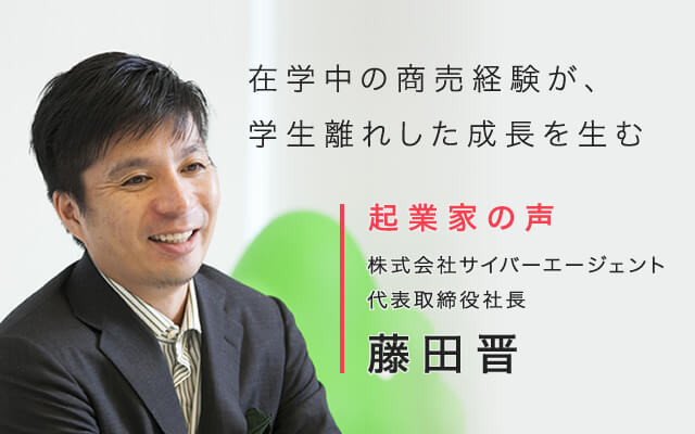 在学中の商売経験が、学生離れした成長を生む 起業家の声 株式会社サイバーエージェント 代表取締役社長 藤田晋
